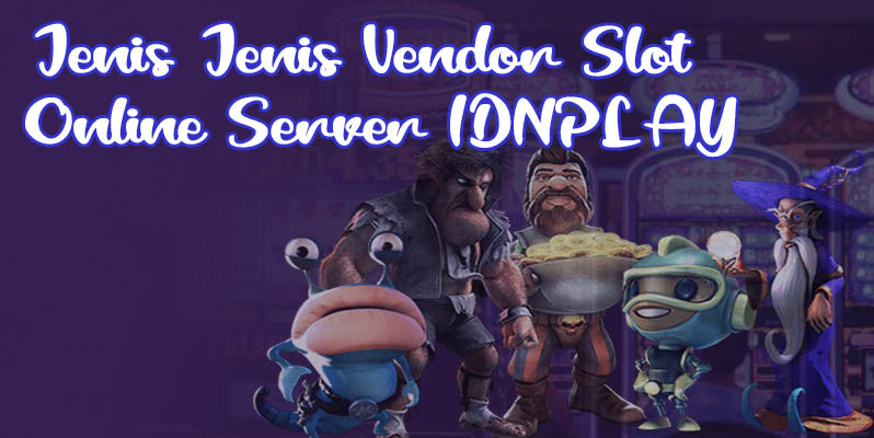 Jenis-Jenis Vendor Slot Online Server IDNPLAY